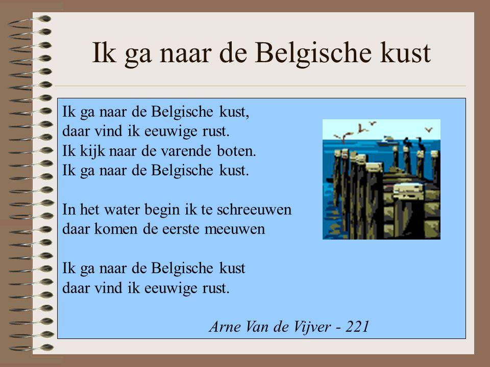 Ik ga naar de Belgische kust Ik ga naar de Belgische kust, daar vind ik eeuwige rust. Ik kijk naar de varende boten. Ik ga naar de Belgische kust. In