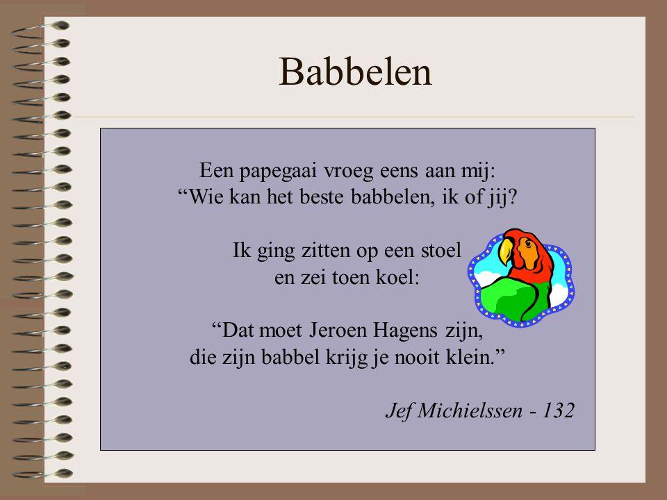 """Babbelen Een papegaai vroeg eens aan mij: """"Wie kan het beste babbelen, ik of jij? Ik ging zitten op een stoel en zei toen koel: """"Dat moet Jeroen Hagen"""