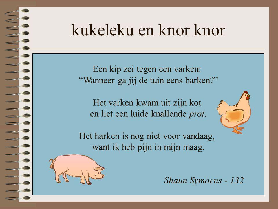 """kukeleku en knor knor Een kip zei tegen een varken: """"Wanneer ga jij de tuin eens harken?"""" Het varken kwam uit zijn kot en liet een luide knallende pro"""