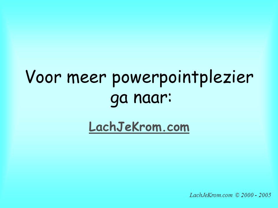 LachJeKrom.com © 2000 - 2005 Voor meer powerpointplezier ga naar: LachJeKrom.com