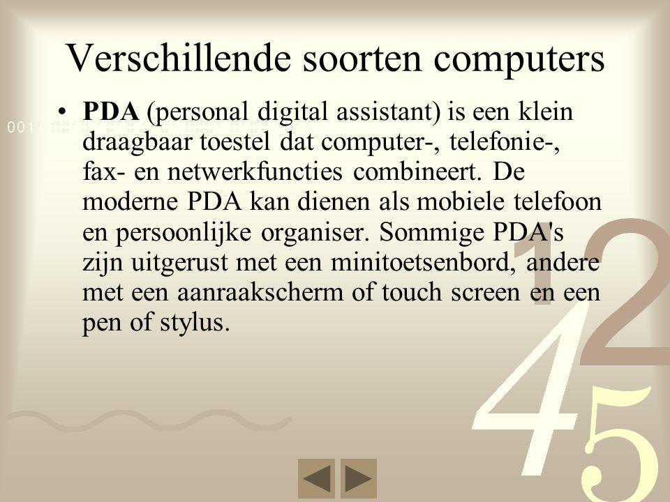 Verschillende soorten computers •PDA •PDA (personal digital assistant) is een klein draagbaar toestel dat computer-, telefonie-, fax- en netwerkfuncties combineert.
