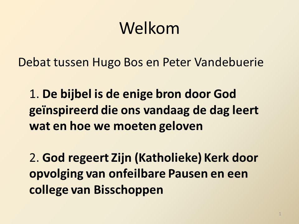 Welkom Debat tussen Hugo Bos en Peter Vandebuerie 1. De bijbel is de enige bron door God geïnspireerd die ons vandaag de dag leert wat en hoe we moete
