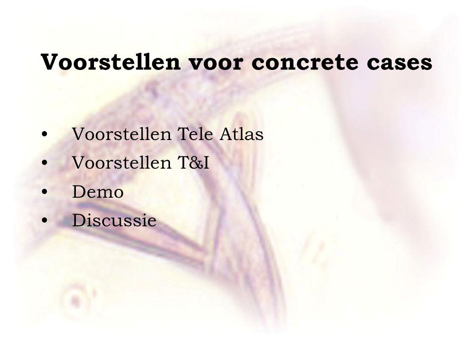 Voorstellen voor concrete cases •Voorstellen Tele Atlas •Voorstellen T&I •Demo •Discussie