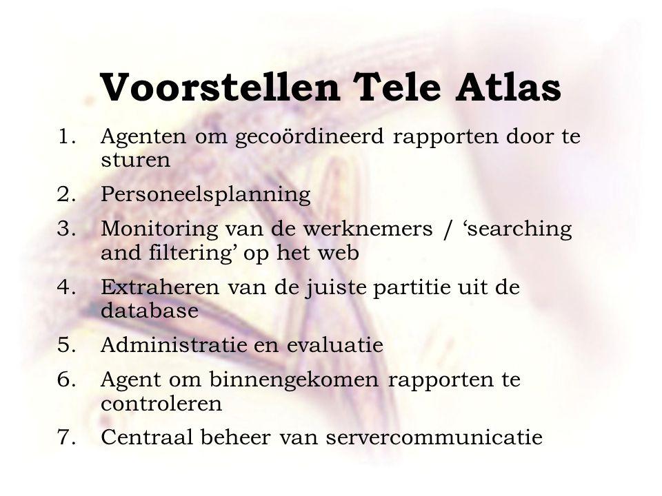 Voorstellen Tele Atlas 1.Agenten om gecoördineerd rapporten door te sturen 2.Personeelsplanning 3.Monitoring van de werknemers / 'searching and filtering' op het web 4.Extraheren van de juiste partitie uit de database 5.Administratie en evaluatie 6.Agent om binnengekomen rapporten te controleren 7.Centraal beheer van servercommunicatie