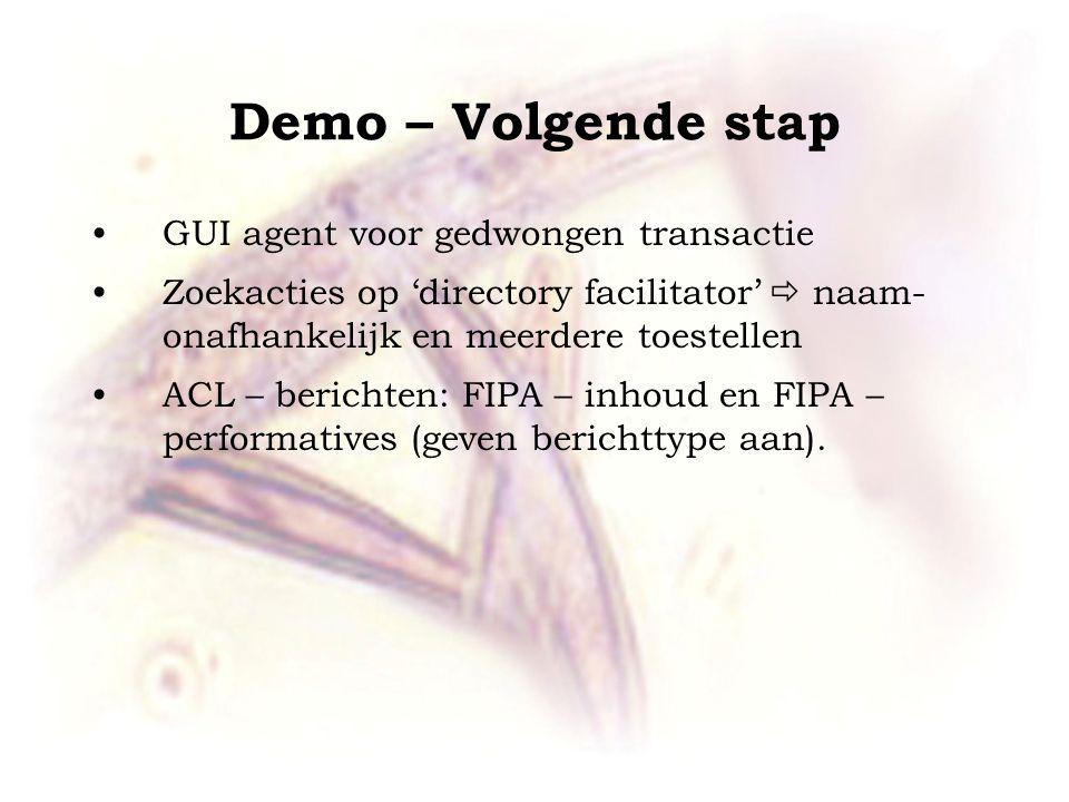 Demo – Volgende stap •GUI agent voor gedwongen transactie •Zoekacties op 'directory facilitator'  naam- onafhankelijk en meerdere toestellen •ACL – berichten: FIPA – inhoud en FIPA – performatives (geven berichttype aan).