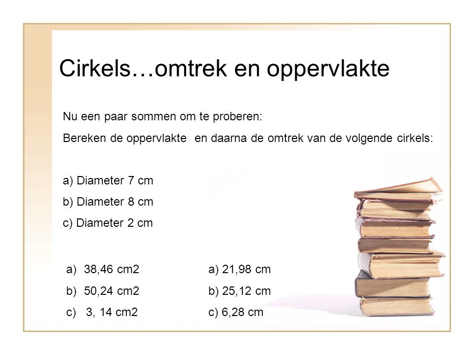 Cirkels…omtrek en oppervlakte Nu een paar sommen om te proberen: Bereken de oppervlakte en daarna de omtrek van de volgende cirkels: a) Diameter 7 cm