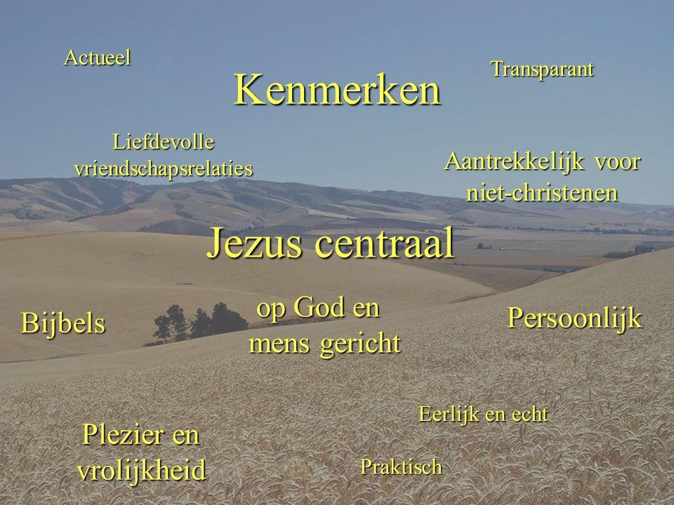 Kenmerken Persoonlijk Praktisch Transparant Eerlijk en echt Bijbels Jezus centraal op God en mens gericht op God en mens gericht Liefdevolle vriendschapsrelaties Aantrekkelijk voor niet-christenen Plezier en vrolijkheid Actueel