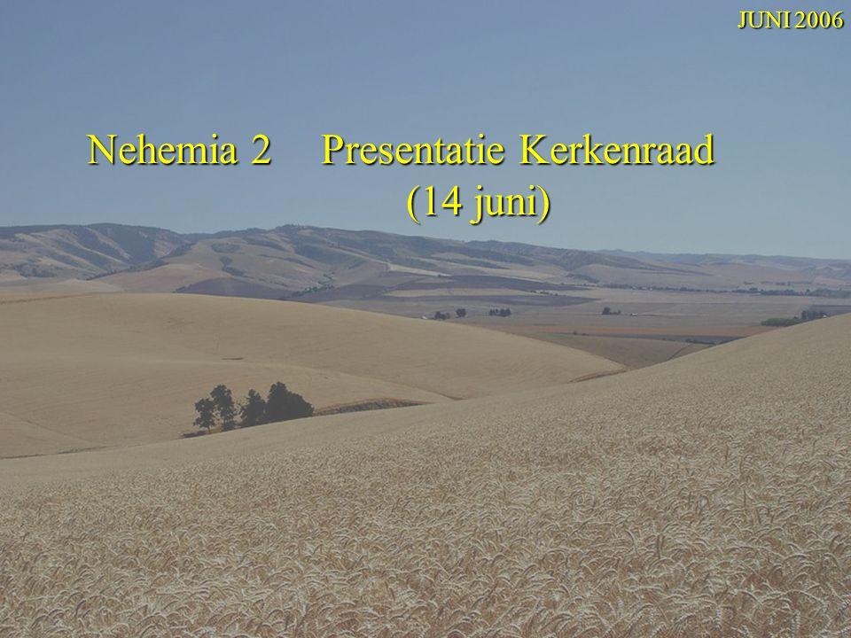 Nehemia 2 Presentatie Kerkenraad (14 juni) Nehemia 2 Presentatie Kerkenraad (14 juni) JUNI 2006
