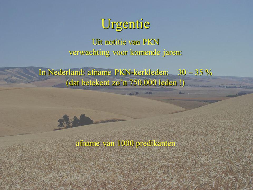 Urgentie Uit notitie van PKN verwachting voor komende jaren: In Nederland: afname PKN-kerkleden: 30 – 35 % (dat betekent zo'n 750.000 leden !) afname van 1000 predikanten