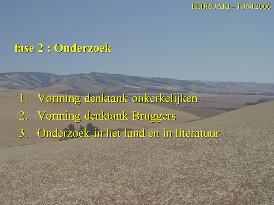1.Vorming denktank onkerkelijken 2.Vorming denktank Bruggers 3.Onderzoek in het land en in literatuur fase 2 : Onderzoek FEBRUARI – JUNI 2006