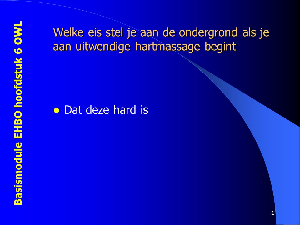 Basismodule EHBO hoofdstuk 6 OWL 1 Welke eis stel je aan de ondergrond als je aan uitwendige hartmassage begint  Dat deze hard is