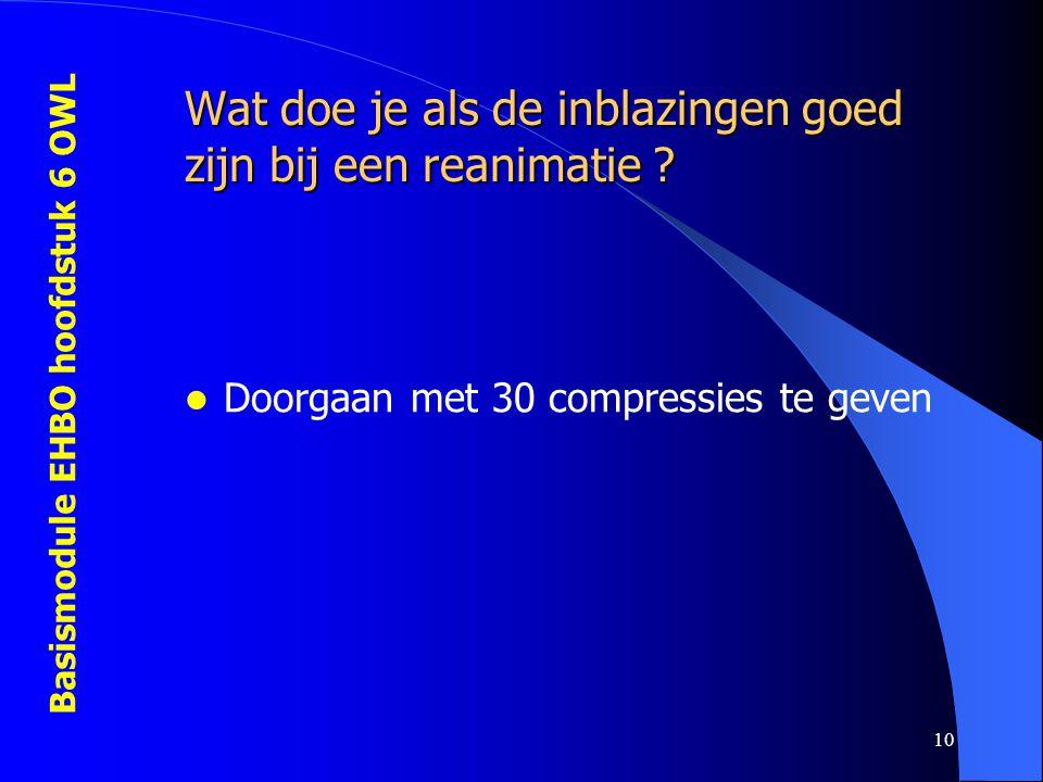 Basismodule EHBO hoofdstuk 6 OWL 10 Wat doe je als de inblazingen goed zijn bij een reanimatie ?  Doorgaan met 30 compressies te geven
