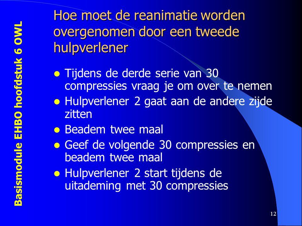 Basismodule EHBO hoofdstuk 6 OWL 12 Hoe moet de reanimatie worden overgenomen door een tweede hulpverlener  Tijdens de derde serie van 30 compressies