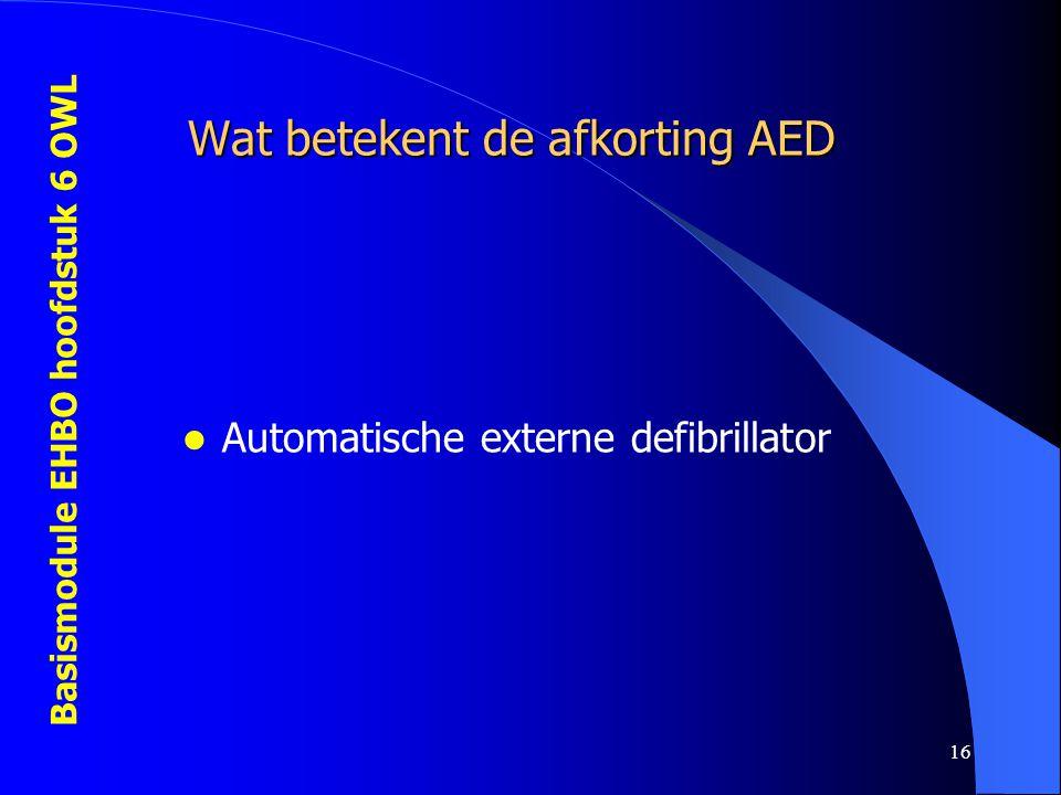 Basismodule EHBO hoofdstuk 6 OWL 16 Wat betekent de afkorting AED  Automatische externe defibrillator