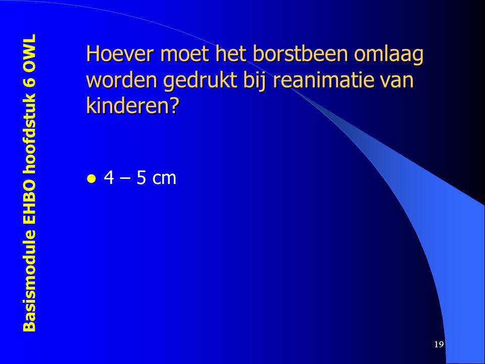 Basismodule EHBO hoofdstuk 6 OWL 19 Hoever moet het borstbeen omlaag worden gedrukt bij reanimatie van kinderen?  4 – 5 cm