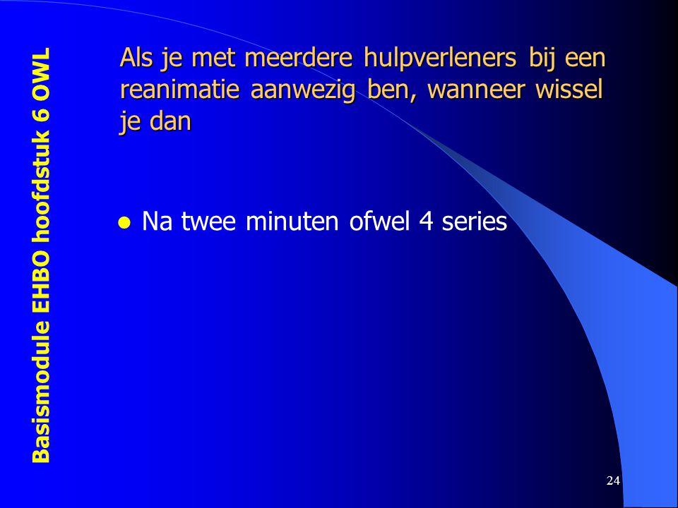 Basismodule EHBO hoofdstuk 6 OWL 24 Als je met meerdere hulpverleners bij een reanimatie aanwezig ben, wanneer wissel je dan  Na twee minuten ofwel 4 series
