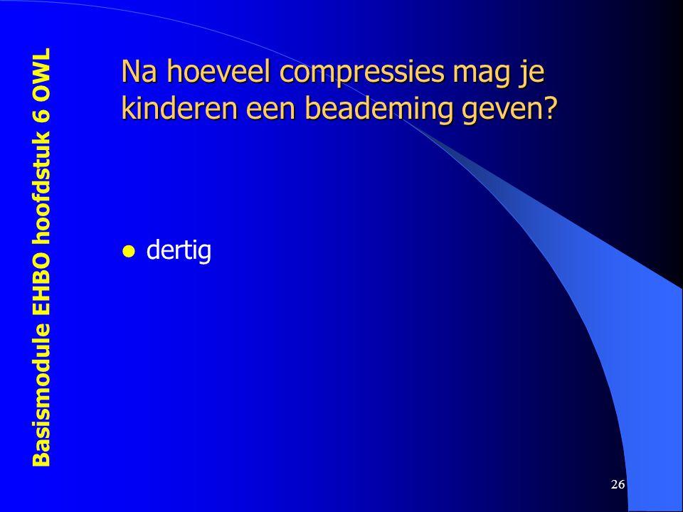 Basismodule EHBO hoofdstuk 6 OWL 26 Na hoeveel compressies mag je kinderen een beademing geven?  dertig