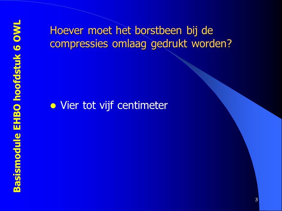 Basismodule EHBO hoofdstuk 6 OWL 3 Hoever moet het borstbeen bij de compressies omlaag gedrukt worden?  Vier tot vijf centimeter