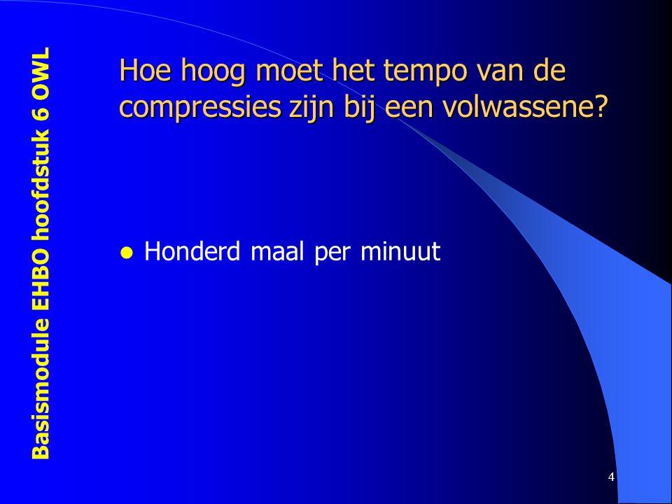 Basismodule EHBO hoofdstuk 6 OWL 4 Hoe hoog moet het tempo van de compressies zijn bij een volwassene?  Honderd maal per minuut