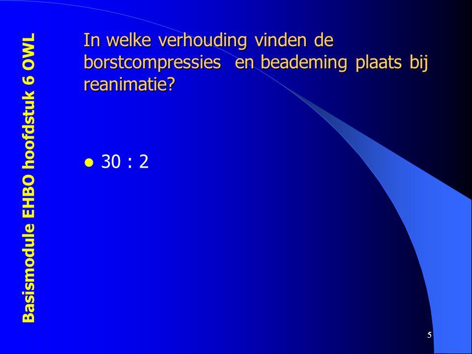 Basismodule EHBO hoofdstuk 6 OWL 5 In welke verhouding vinden de borstcompressies en beademing plaats bij reanimatie?  30 : 2