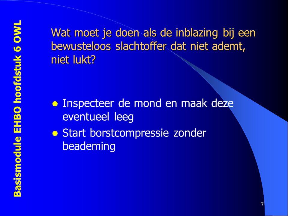 Basismodule EHBO hoofdstuk 6 OWL 7 Wat moet je doen als de inblazing bij een bewusteloos slachtoffer dat niet ademt, niet lukt?  Inspecteer de mond e