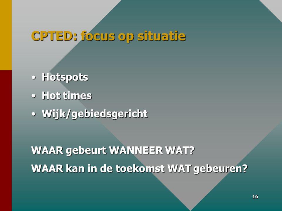 16 CPTED: focus op situatie •Hotspots •Hot times •Wijk/gebiedsgericht WAAR gebeurt WANNEER WAT.
