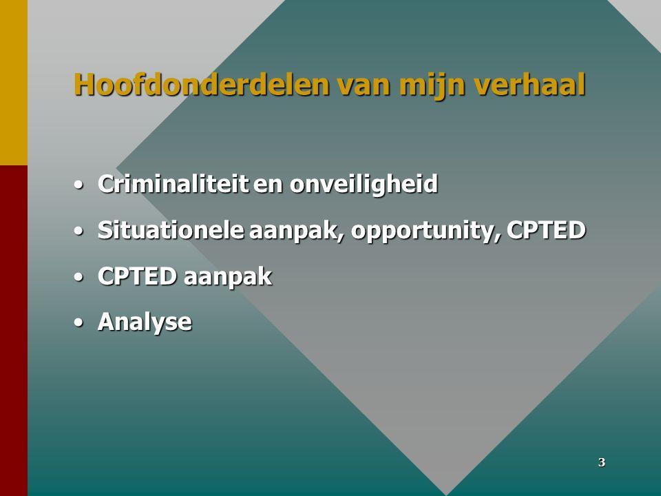 3 Hoofdonderdelen van mijn verhaal •Criminaliteit en onveiligheid •Situationele aanpak, opportunity, CPTED •CPTED aanpak •Analyse