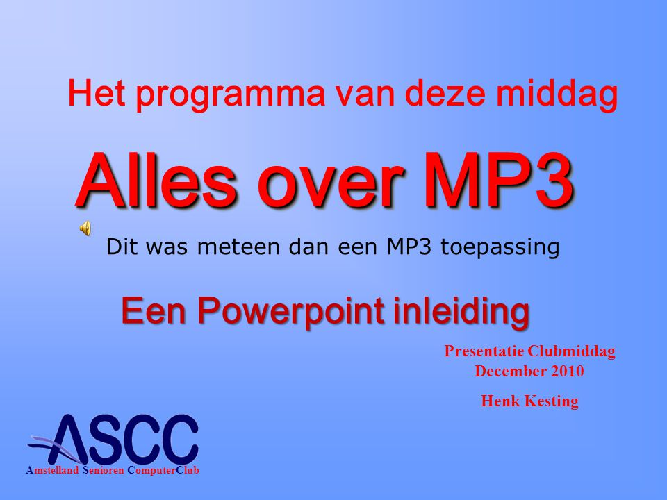Alles over MP3 Presentatie Clubmiddag December 2010 Henk Kesting Amstelland Senioren ComputerClub Het programma van deze middag Een Powerpoint inleiding Dit was meteen dan een MP3 toepassing