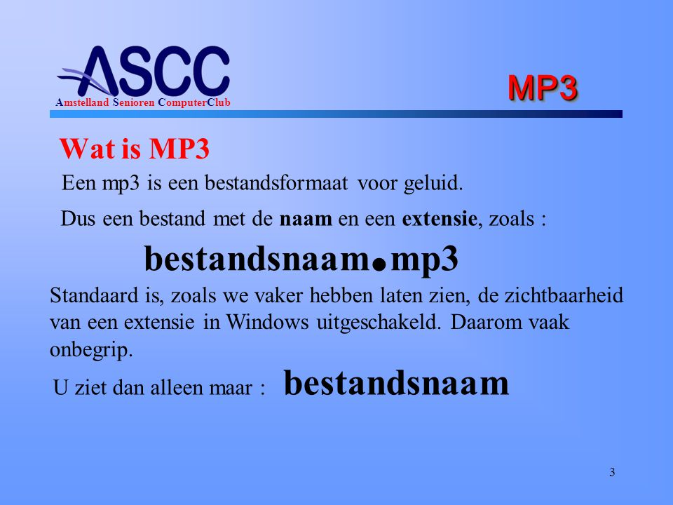 Amstelland Senioren ComputerClub MP3 MP3 Wat is MP3 3 Een mp3 is een bestandsformaat voor geluid. Dus een bestand met de naam en een extensie, zoals :