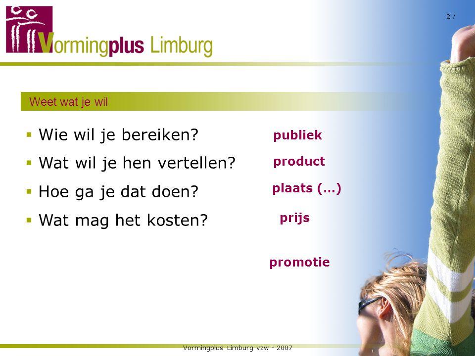 Vormingplus Limburg vzw - 2007 2 / Weet wat je wil  Wie wil je bereiken?  Wat wil je hen vertellen?  Hoe ga je dat doen?  Wat mag het kosten? publ