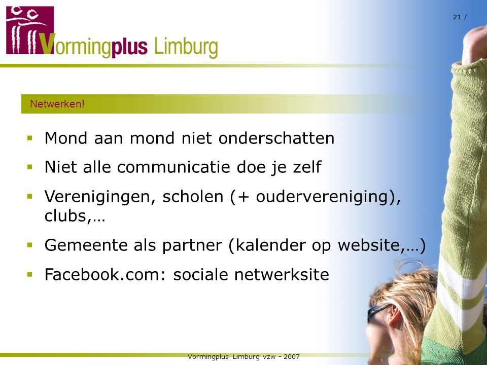 Vormingplus Limburg vzw - 2007 21 / Netwerken!  Mond aan mond niet onderschatten  Niet alle communicatie doe je zelf  Verenigingen, scholen (+ oude