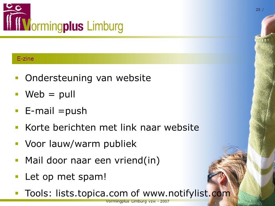 Vormingplus Limburg vzw - 2007 25 / E-zine  Ondersteuning van website  Web = pull  E-mail =push  Korte berichten met link naar website  Voor lauw