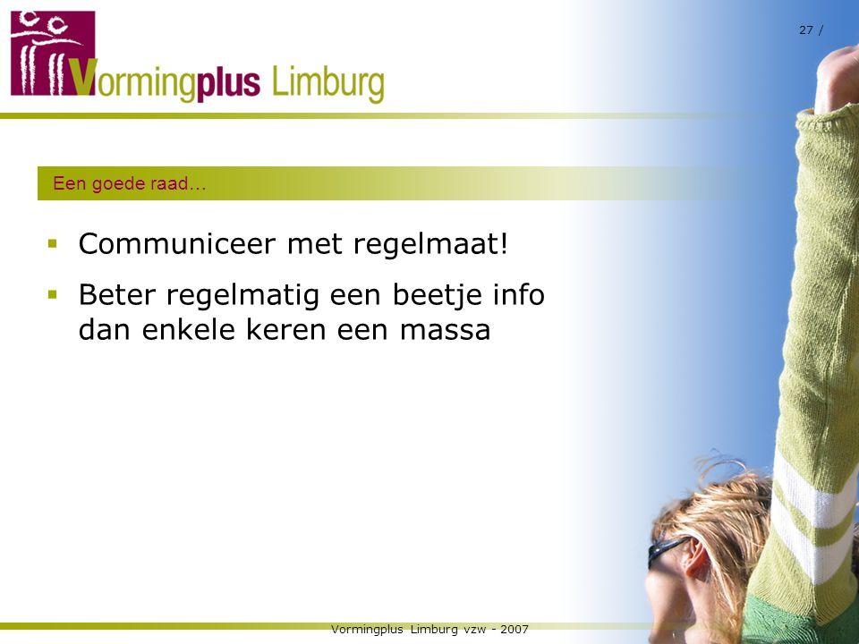 Vormingplus Limburg vzw - 2007 27 / Een goede raad…  Communiceer met regelmaat!  Beter regelmatig een beetje info dan enkele keren een massa