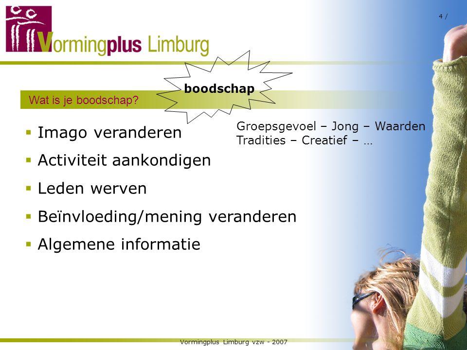 Vormingplus Limburg vzw - 2007 4 / Wat is je boodschap?  Imago veranderen  Activiteit aankondigen  Leden werven  Beïnvloeding/mening veranderen 