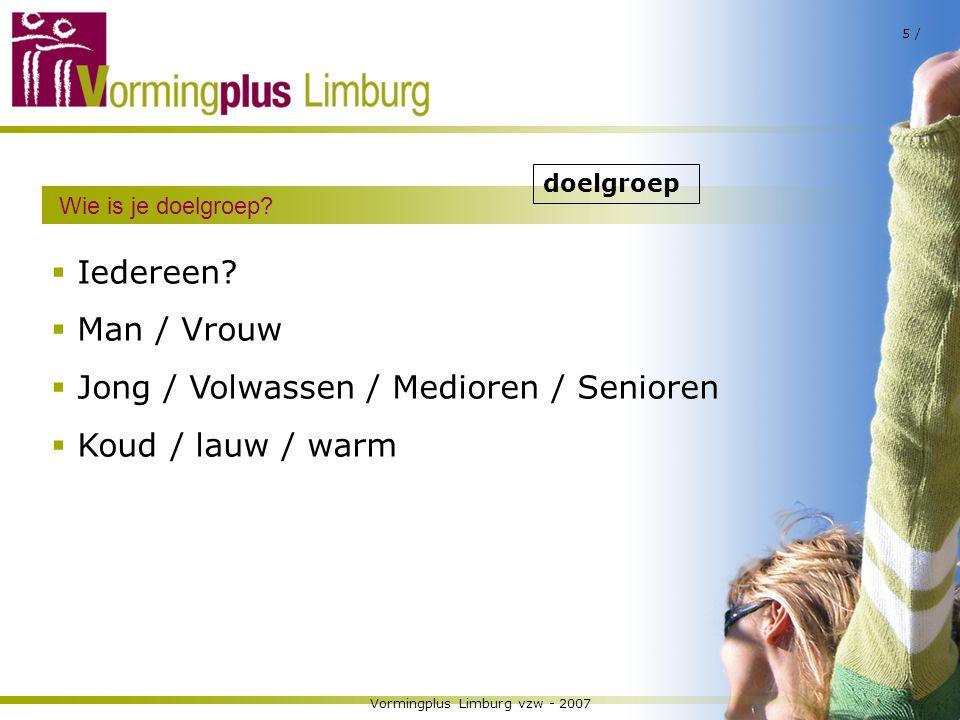 Vormingplus Limburg vzw - 2007 5 / Wie is je doelgroep?  Iedereen?  Man / Vrouw  Jong / Volwassen / Medioren / Senioren  Koud / lauw / warm doelgr