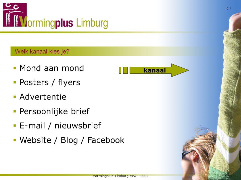 Vormingplus Limburg vzw - 2007 6 / Welk kanaal kies je?  Mond aan mond  Posters / flyers  Advertentie  Persoonlijke brief  E-mail / nieuwsbrief 