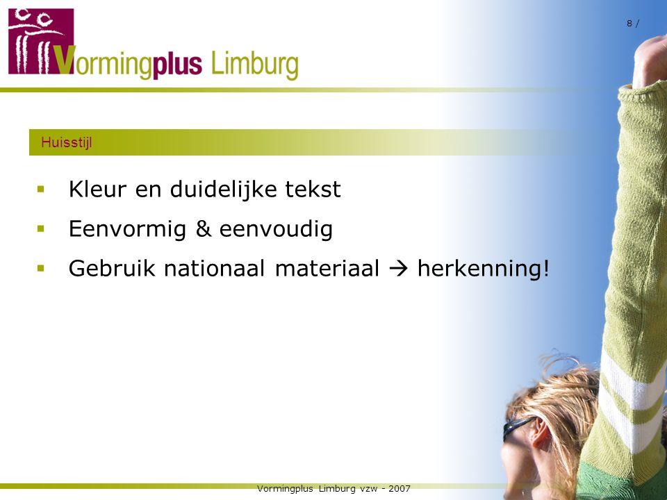 Vormingplus Limburg vzw - 2007 8 / Huisstijl  Kleur en duidelijke tekst  Eenvormig & eenvoudig  Gebruik nationaal materiaal  herkenning!