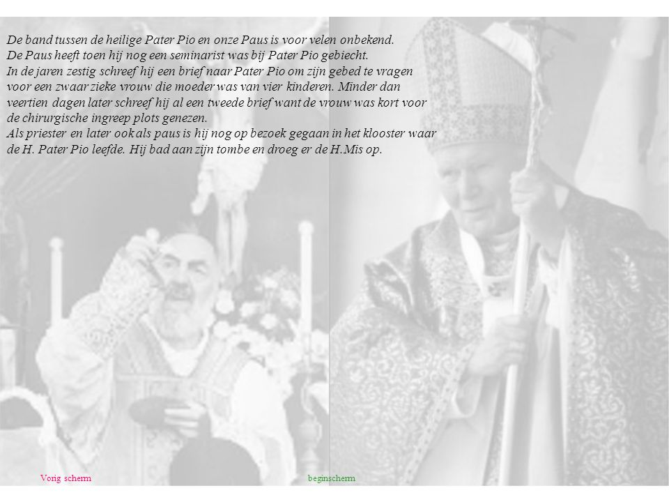 Vorig scherm De band tussen de heilige Pater Pio en onze Paus is voor velen onbekend. De Paus heeft toen hij nog een seminarist was bij Pater Pio gebi