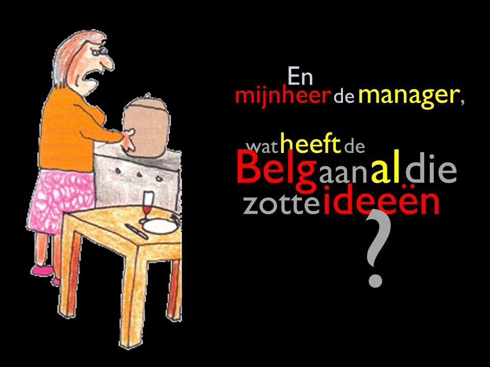 wat heeft de Belg aan al die zotte ideeën En mijnheer de manager, ?