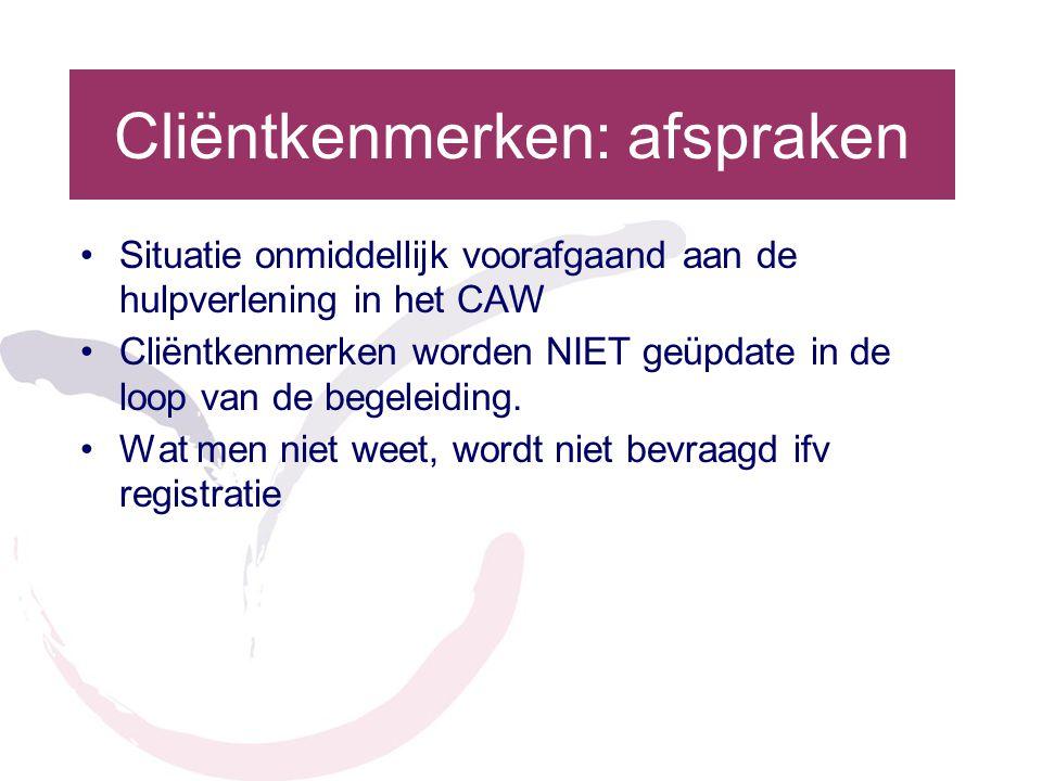 Cliëntkenmerken: afspraken •Situatie onmiddellijk voorafgaand aan de hulpverlening in het CAW •Cliëntkenmerken worden NIET geüpdate in de loop van de