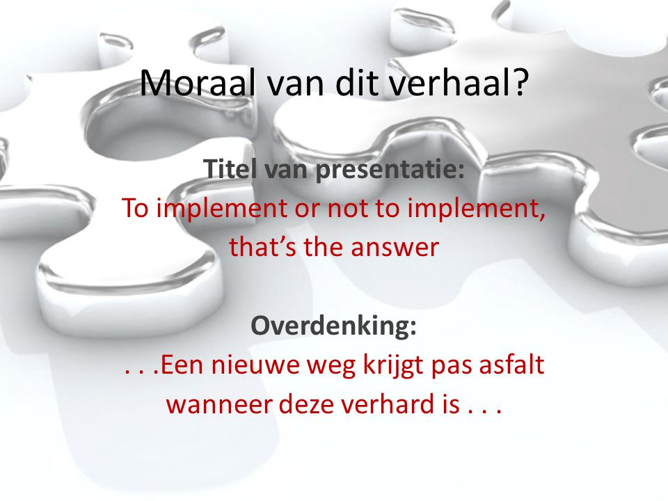 Moraal van dit verhaal? Titel van presentatie: To implement or not to implement, that's the answer Overdenking:...Een nieuwe weg krijgt pas asfalt wan
