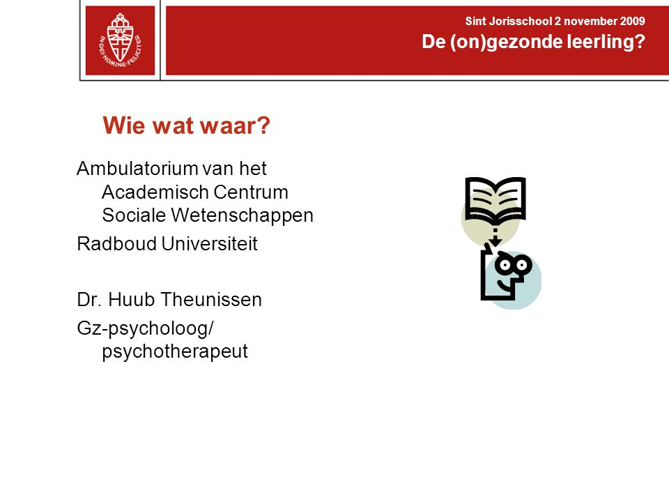 Wie wat waar? Ambulatorium van het Academisch Centrum Sociale Wetenschappen Radboud Universiteit Dr. Huub Theunissen Gz-psycholoog/ psychotherapeut De