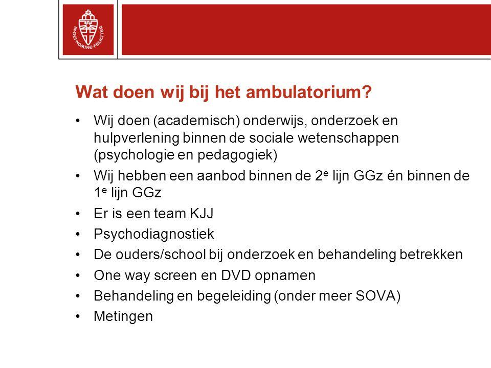 Wat doen wij bij het ambulatorium? •Wij doen (academisch) onderwijs, onderzoek en hulpverlening binnen de sociale wetenschappen (psychologie en pedago
