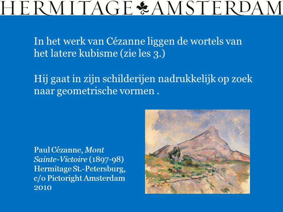 Paul Cézanne, Mont Sainte-Victoire (1897-98) Hermitage St.-Petersburg, c/o Pictoright Amsterdam 2010 In het werk van Cézanne liggen de wortels van het latere kubisme (zie les 3.) Hij gaat in zijn schilderijen nadrukkelijk op zoek naar geometrische vormen.