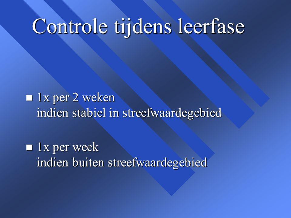 Controle tijdens leerfase n 1x per 2 weken indien stabiel in streefwaardegebied n 1x per week indien buiten streefwaardegebied