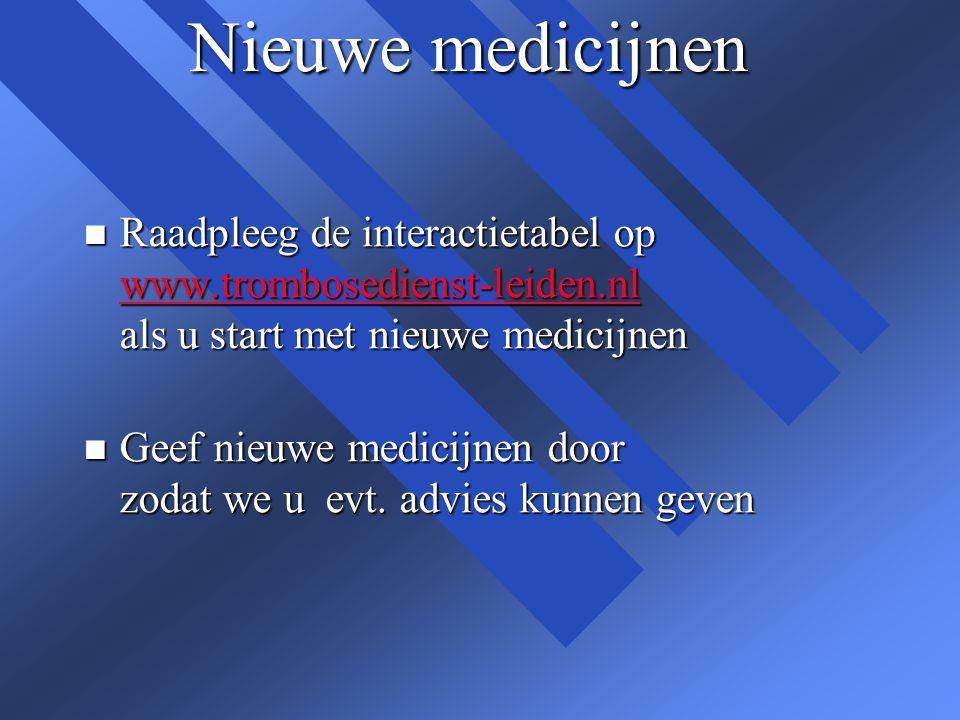 Nieuwe medicijnen n Raadpleeg de interactietabel op www.trombosedienst-leiden.nl als u start met nieuwe medicijnen www.trombosedienst-leiden.nl n Geef