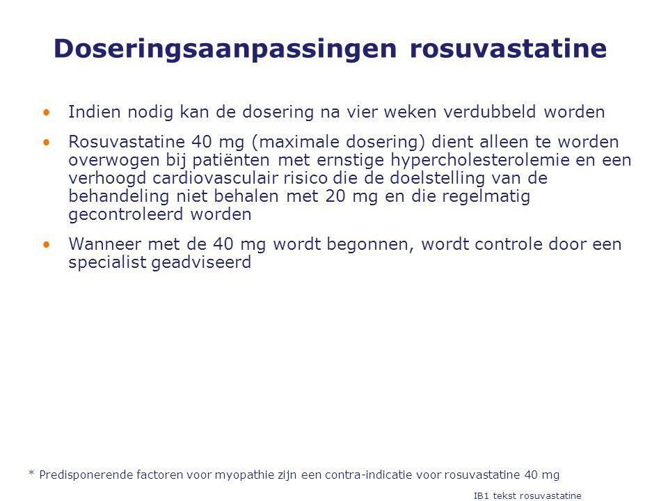Doseringsaanpassingen rosuvastatine •Indien nodig kan de dosering na vier weken verdubbeld worden •Rosuvastatine 40 mg (maximale dosering) dient alleen te worden overwogen bij patiënten met ernstige hypercholesterolemie en een verhoogd cardiovasculair risico die de doelstelling van de behandeling niet behalen met 20 mg en die regelmatig gecontroleerd worden •Wanneer met de 40 mg wordt begonnen, wordt controle door een specialist geadviseerd * Predisponerende factoren voor myopathie zijn een contra-indicatie voor rosuvastatine 40 mg IB1 tekst rosuvastatine