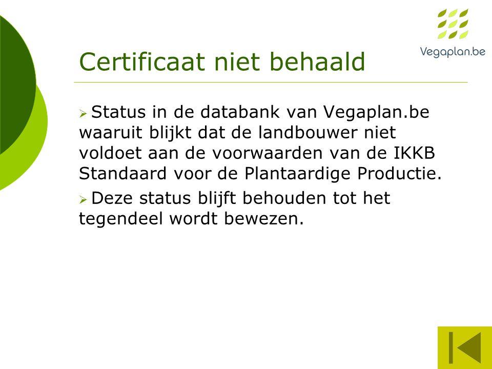 Certificaat niet behaald  Status in de databank van Vegaplan.be waaruit blijkt dat de landbouwer niet voldoet aan de voorwaarden van de IKKB Standaar