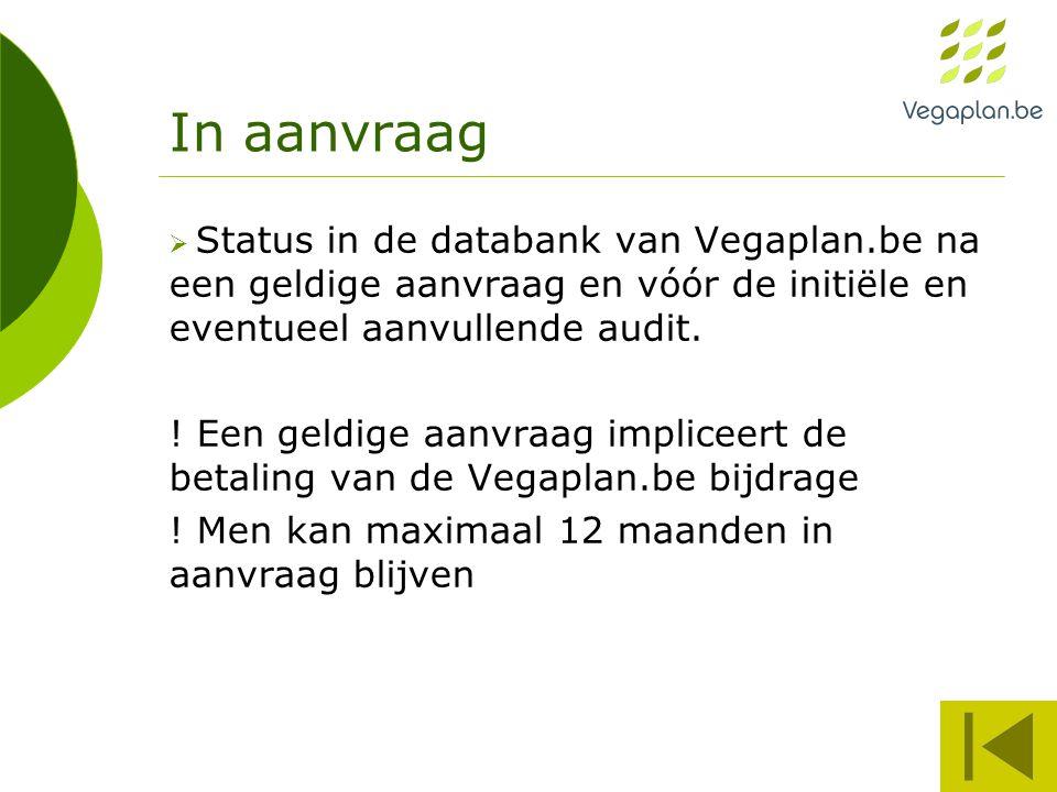 In aanvraag  Status in de databank van Vegaplan.be na een geldige aanvraag en vóór de initiële en eventueel aanvullende audit. ! Een geldige aanvraag