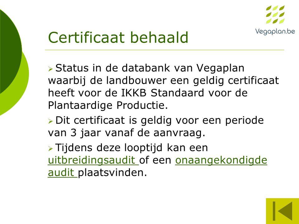 Certificaat behaald  Status in de databank van Vegaplan waarbij de landbouwer een geldig certificaat heeft voor de IKKB Standaard voor de Plantaardig